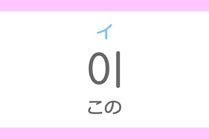 이(イ)の意味「この」ハングル読み方・発音