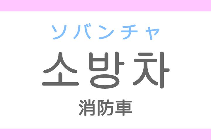 소방차(ソバンチャ)の意味「消防車(しょうぼうしゃ)」ハングル読み方・発音