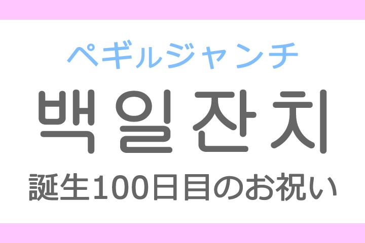 백일잔치(ペギルジャンチ・ペギルチャンチ)の意味「誕生100日目のお祝い」ハングル読み方・発音
