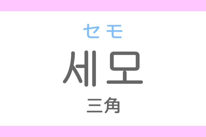 세모(セモ)の意味「三角(さんかく)」ハングル読み方・発音