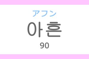 아흔(アフン)の意味「90(きゅうじゅう)」ハングル読み方・発音