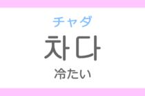차다(チャダ)の意味「冷たい(つめたい)」ハングル読み方・発音