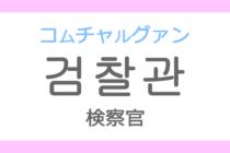 검찰관(コムチャルグァン)の意味「検察官(けんさつかん)」ハングル読み方・発音