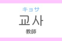 교사(キョサ)の意味「教師(きょうし)」ハングル読み方・発音