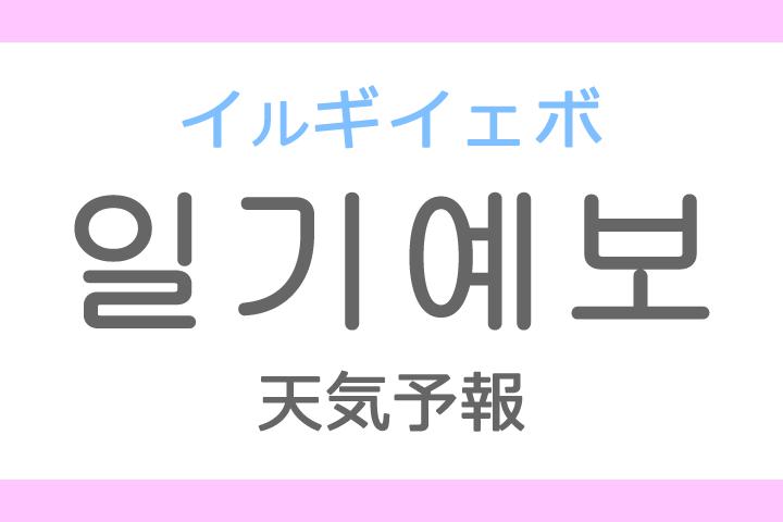 일기 예보(イルギ イェボ)の意味「天気予報(てんきよほう)」ハングル読み方・発音