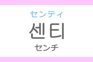 센티(センティ)の意味「センチ(cm)」ハングル読み方・発音