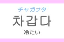 차갑다(チャガプタ)の意味「冷たい(つめたい)」ハングル読み方・発音