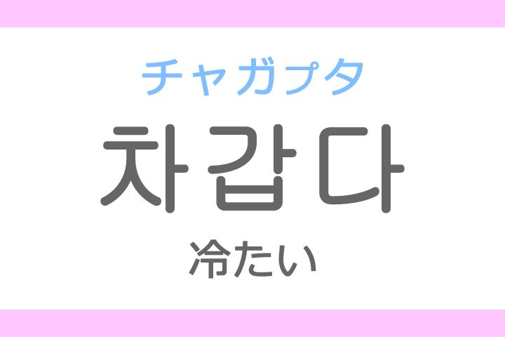 차갑다(チャガプ)の意味「冷たい(つめたい)」ハングル読み方・発音