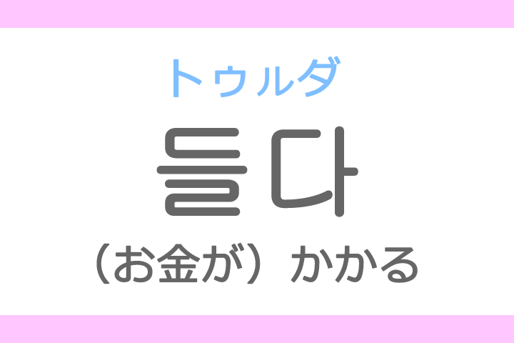들다(トゥルダ)の意味「かかる」ハングル読み方・発音