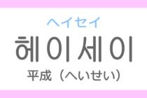 헤이세이(ヘイセイ)の意味「平成(へいせい)」ハングル読み方・発音