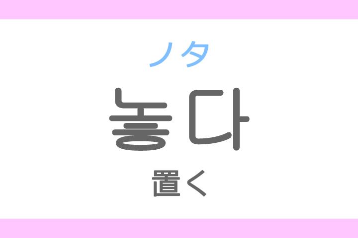 놓다(ノタ)の意味「置く(おく)、放す」ハングル読み方・発音