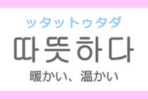 따뜻하다(ッタットゥタダ)の意味「暖かい(あたたかい)、温かい」ハングル読み方・発音