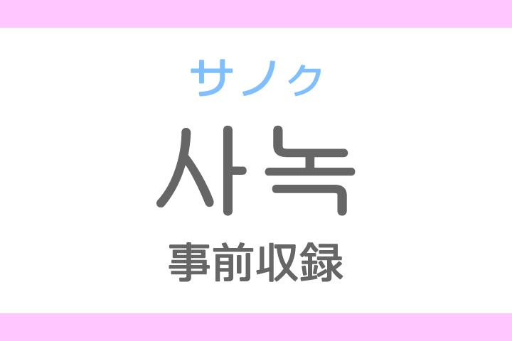 사녹(サノク)の意味「事前録画(収録)」ハングル読み方・発音