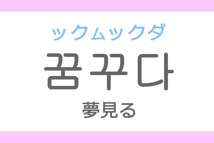 꿈꾸다(ックムックダ、クムクダ)の意味「夢見る(ゆめみる)」ハングル読み方・発音
