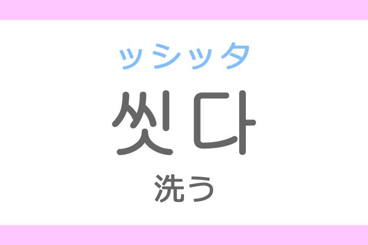 씻다(ッシッタ)の意味「洗う(あらう)」ハングル読み方・発音