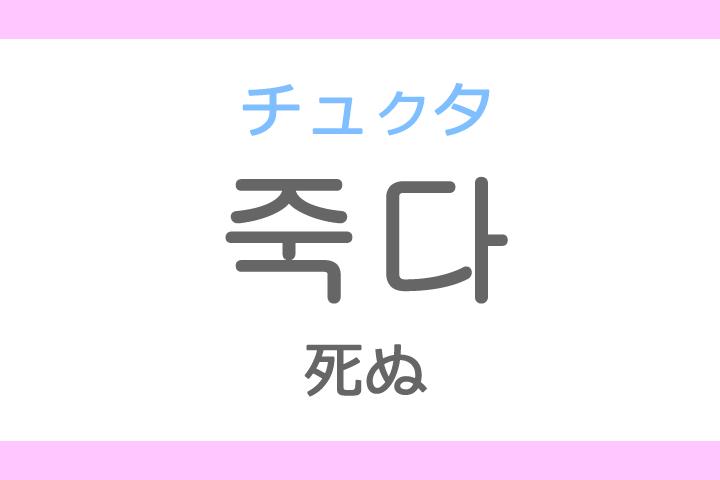 죽다(チュクタ)の意味「死ぬ(しぬ)」ハングル読み方・発音