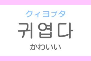 귀엽다(クィヨプタ)の意味「可愛い(かわいい)」ハングル読み方・発音