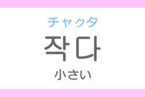 작다(チャクタ)の意味「小さい(ちいさい)」ハングル読み方・発音