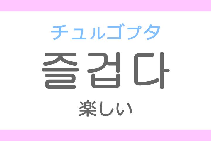 즐겁다(チュルゴプタ)の意味「楽しい(たのしい)」ハングル読み方・発音