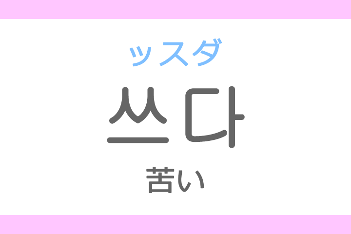 쓰다(ッスダ)の意味「苦い(にがい)」ハングル読み方・発音