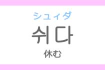쉬다(シュィダ)の意味「休む(やすむ)、休憩する」ハングル読み方・発音