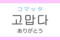 고맙다(コマッタ)の意味「ありがとう・有り難い」ハングル読み方・発音